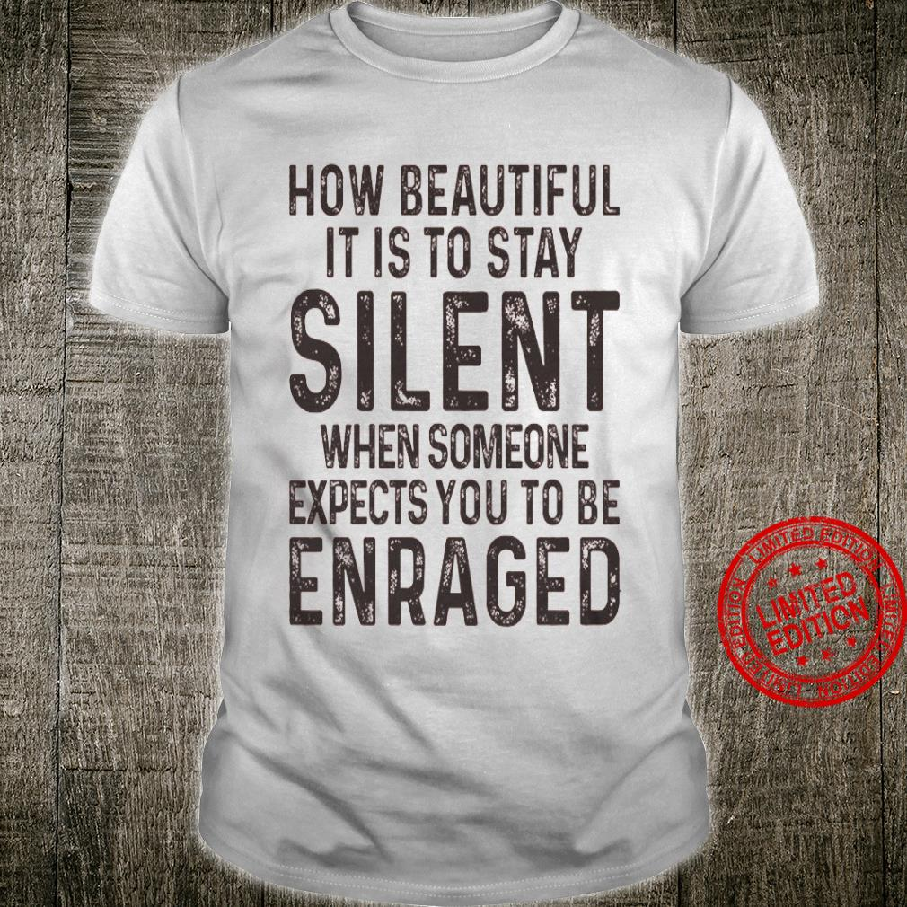 How Beautiful It Is To Stay Silent When Someone Expects You To Be Enraged Shirt
