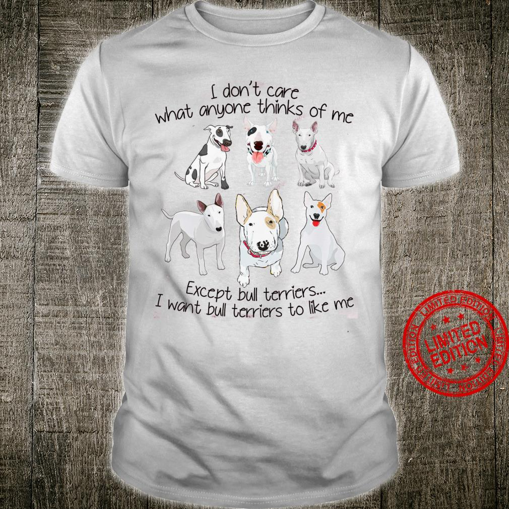 I Don't Care What Anyone Thinks Of Me Except Bull Terriers I Want Bull Terriers To Like Me Shirt
