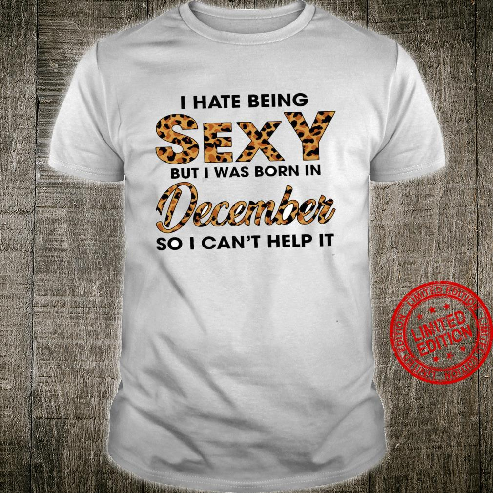 I Hate Being Sexy But I Was Born In December So I Can't Help It Shirt