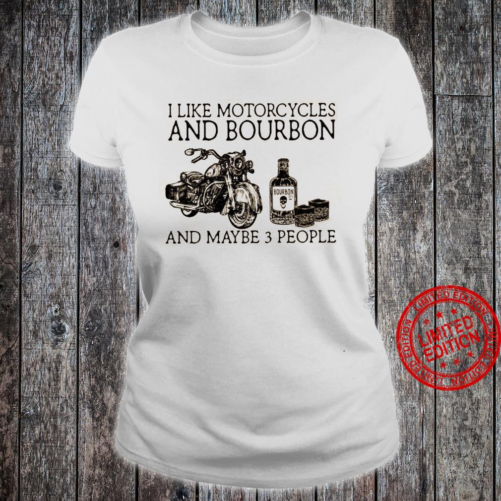 I Like Motorcycles And Bourbon And Maybe 3 People Shirt ladies tee