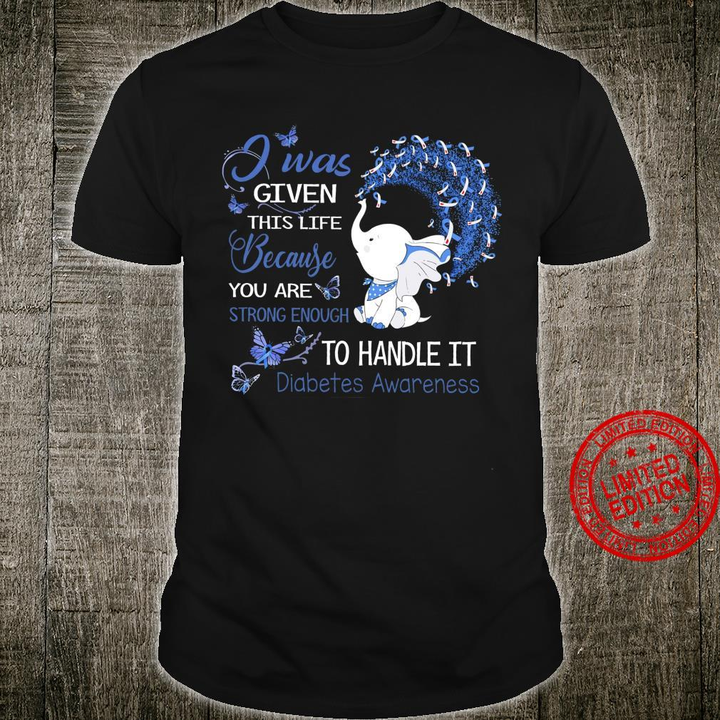 I Was Given This Life Because You Are Strong Enough To Handle It Diabetes Awareness Shirt