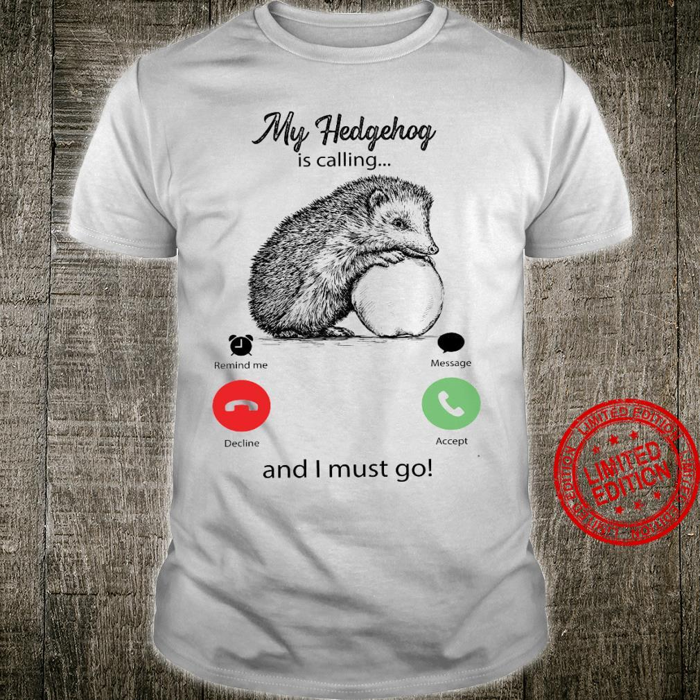 My Hedgehog Is Calling And I Must Go Shirt