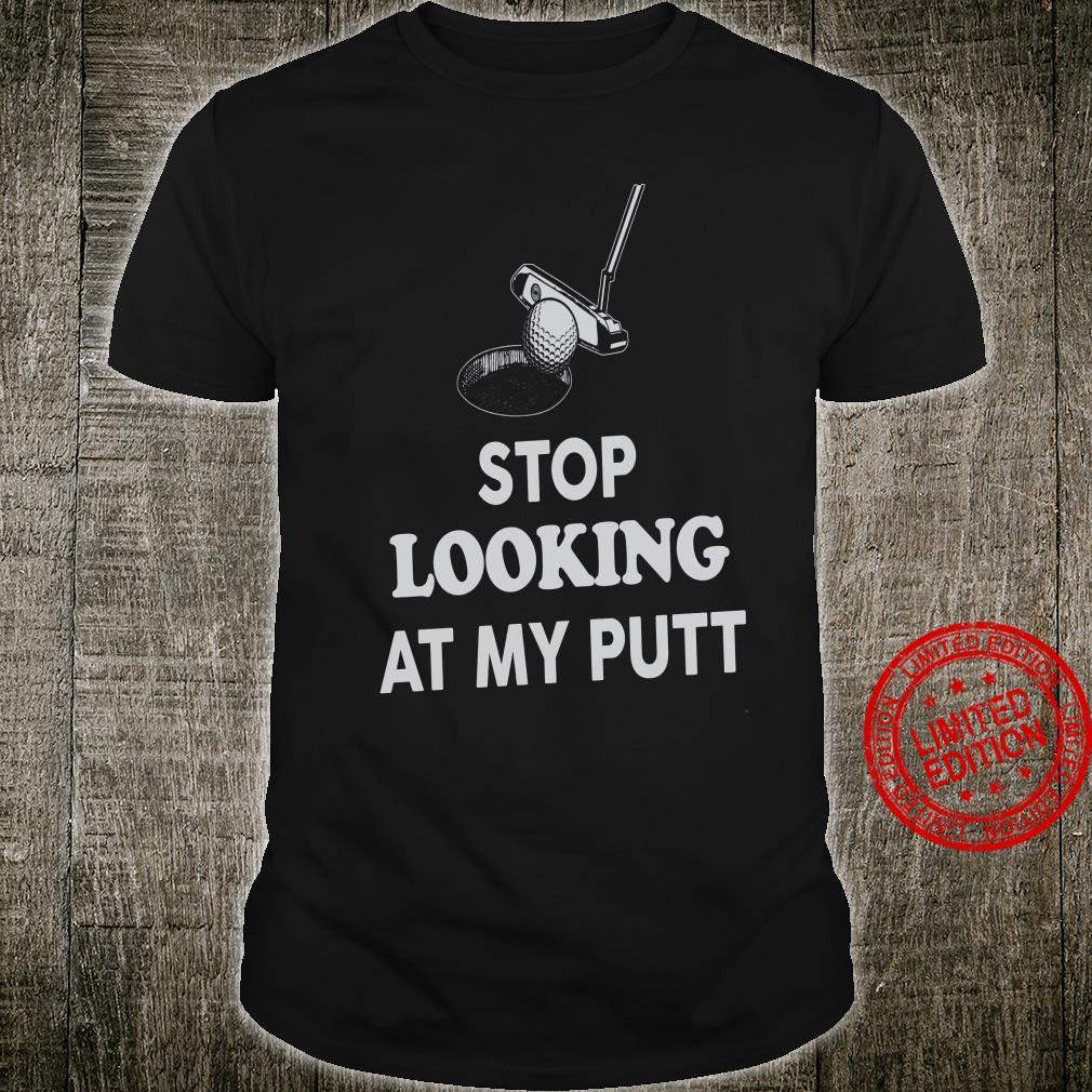 Stop Looking At My Putt Shirt