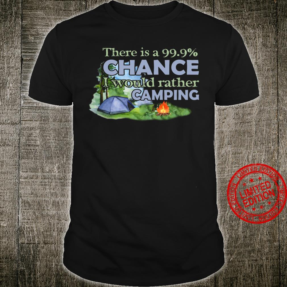 There Is A 99.9% Chance I Would Rather Camping Shirt