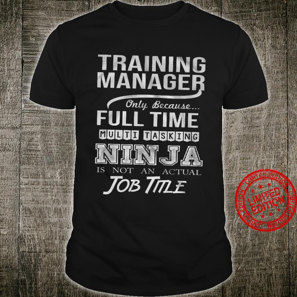 Training Manager Only Because Full Time Multitasking Ninja Is Not An Actual Job Time Shirt