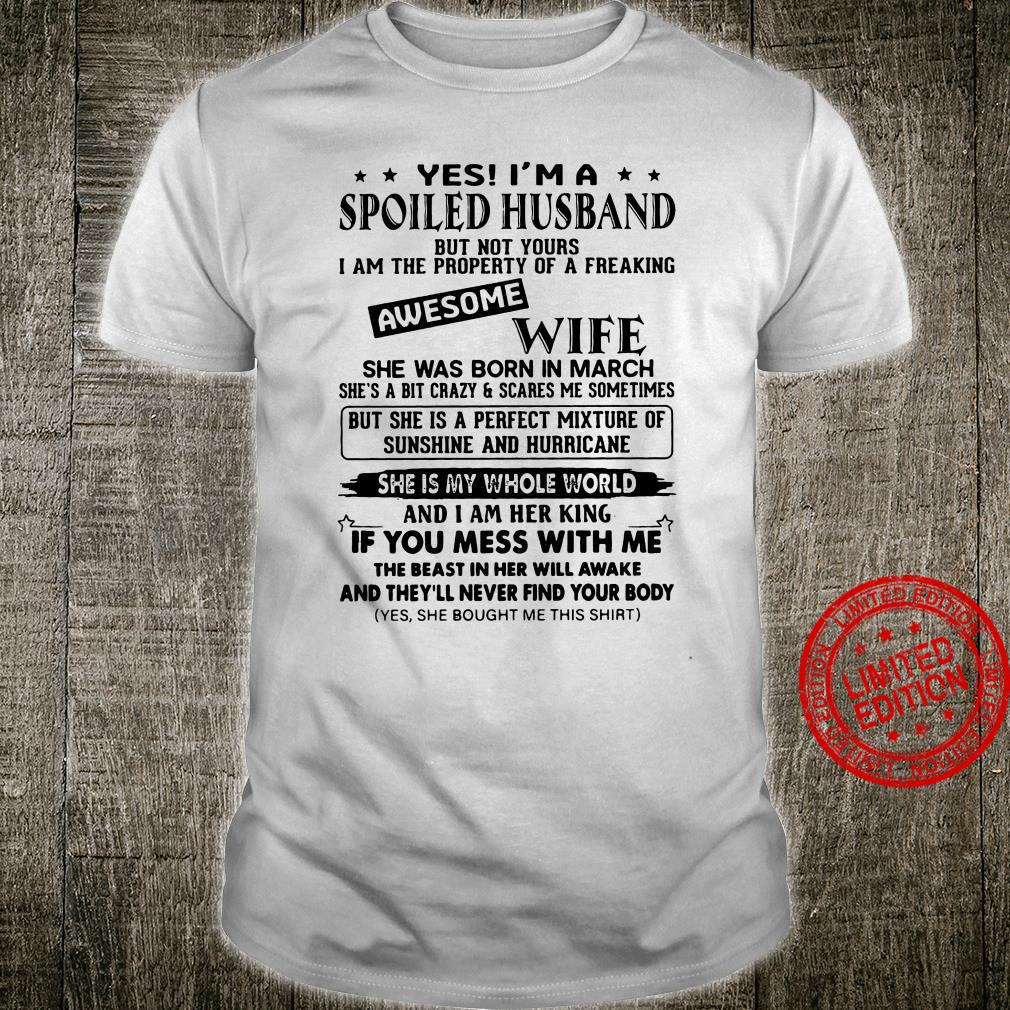 Yes I'm A Spoiled Husband Awesome Wife She Was Born In March She Is My Whole World If You Mess With Me Shirt