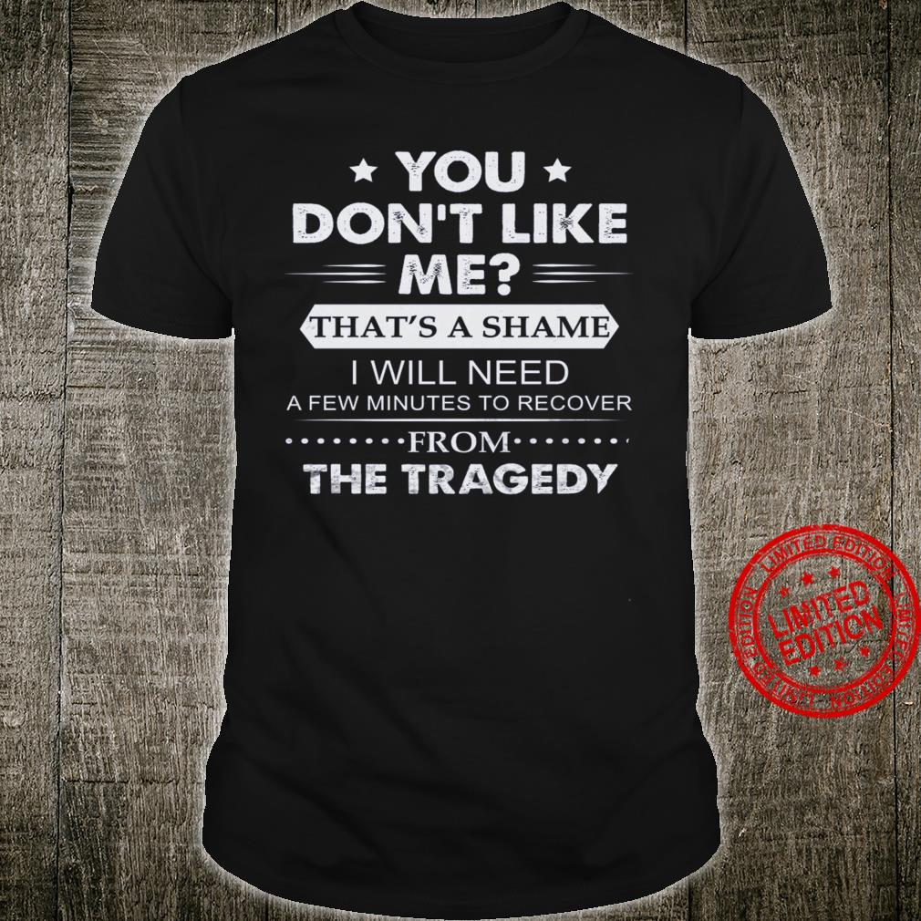 You Don't Like Me That's A Shame I Will Need A Few Minutes To Recover From The Tragedy Shirt
