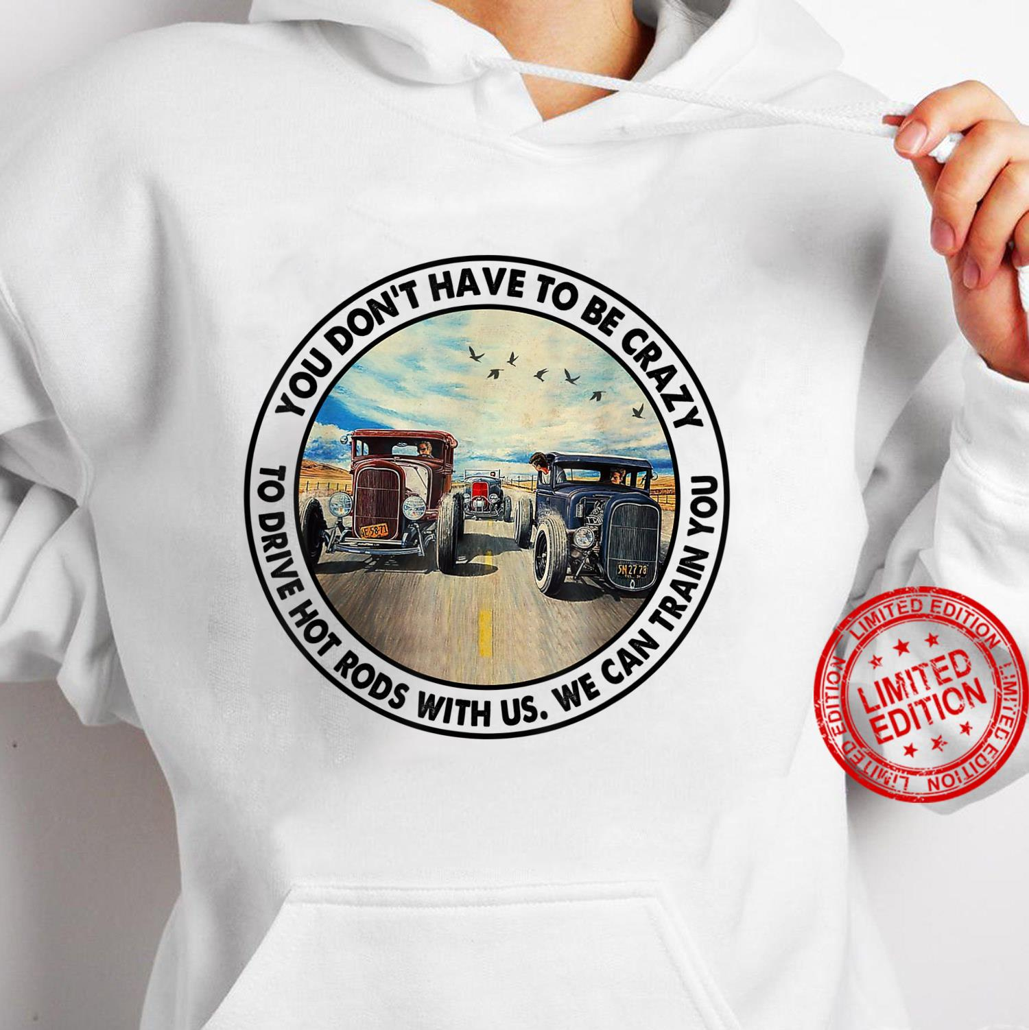 You Don't Have To Be Crazy To Drive Hot Rods With Us Shirt hoodie