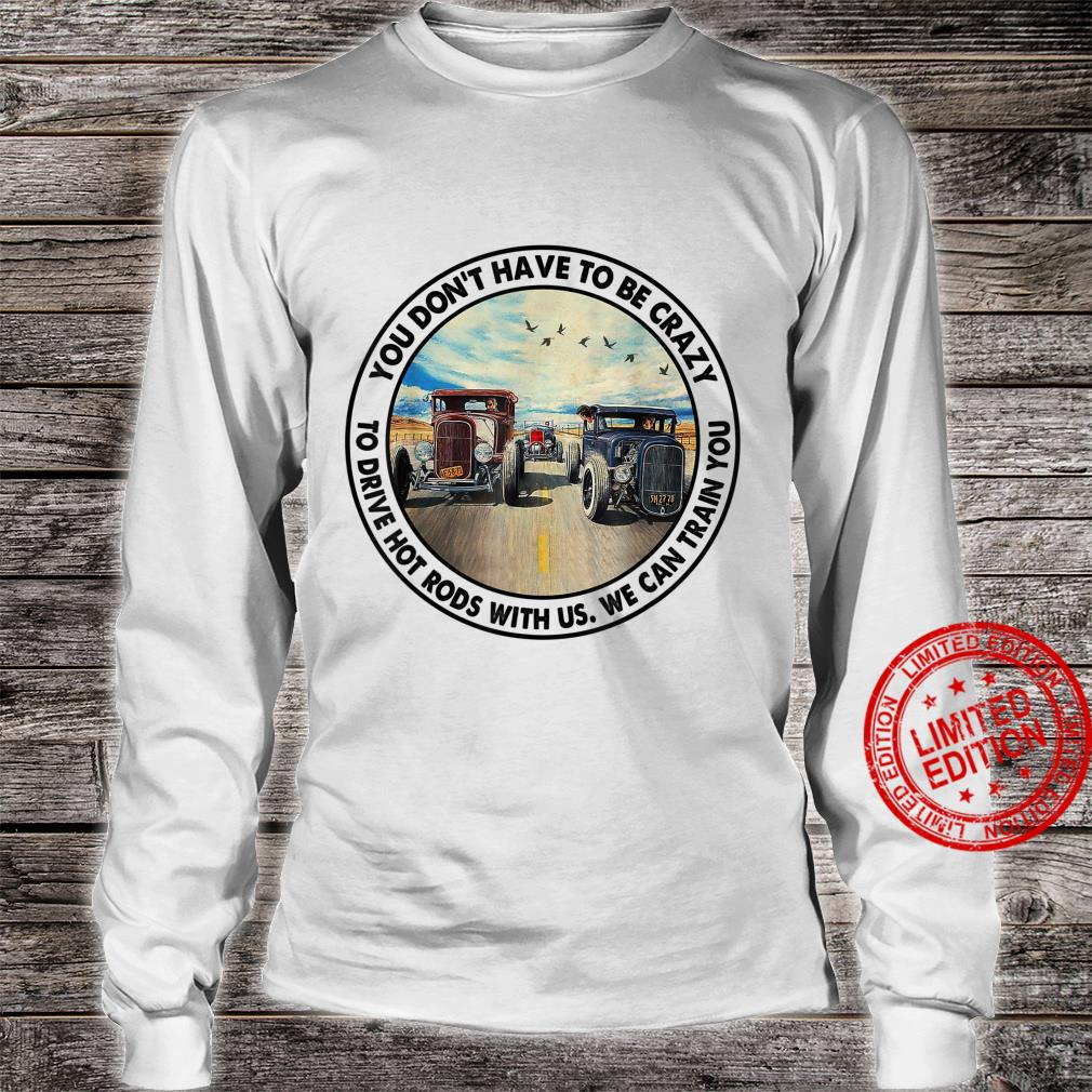 You Don't Have To Be Crazy To Drive Hot Rods With Us Shirt long sleeved