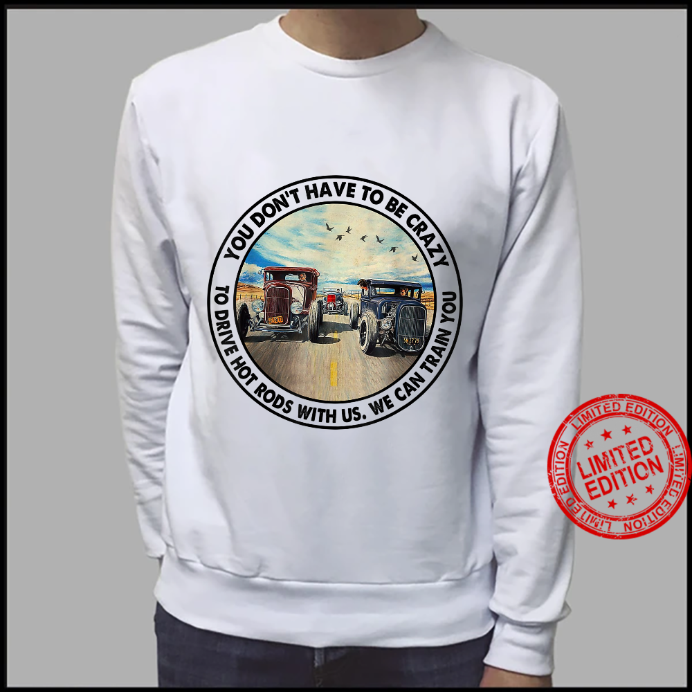 You Don't Have To Be Crazy To Drive Hot Rods With Us Shirt sweater