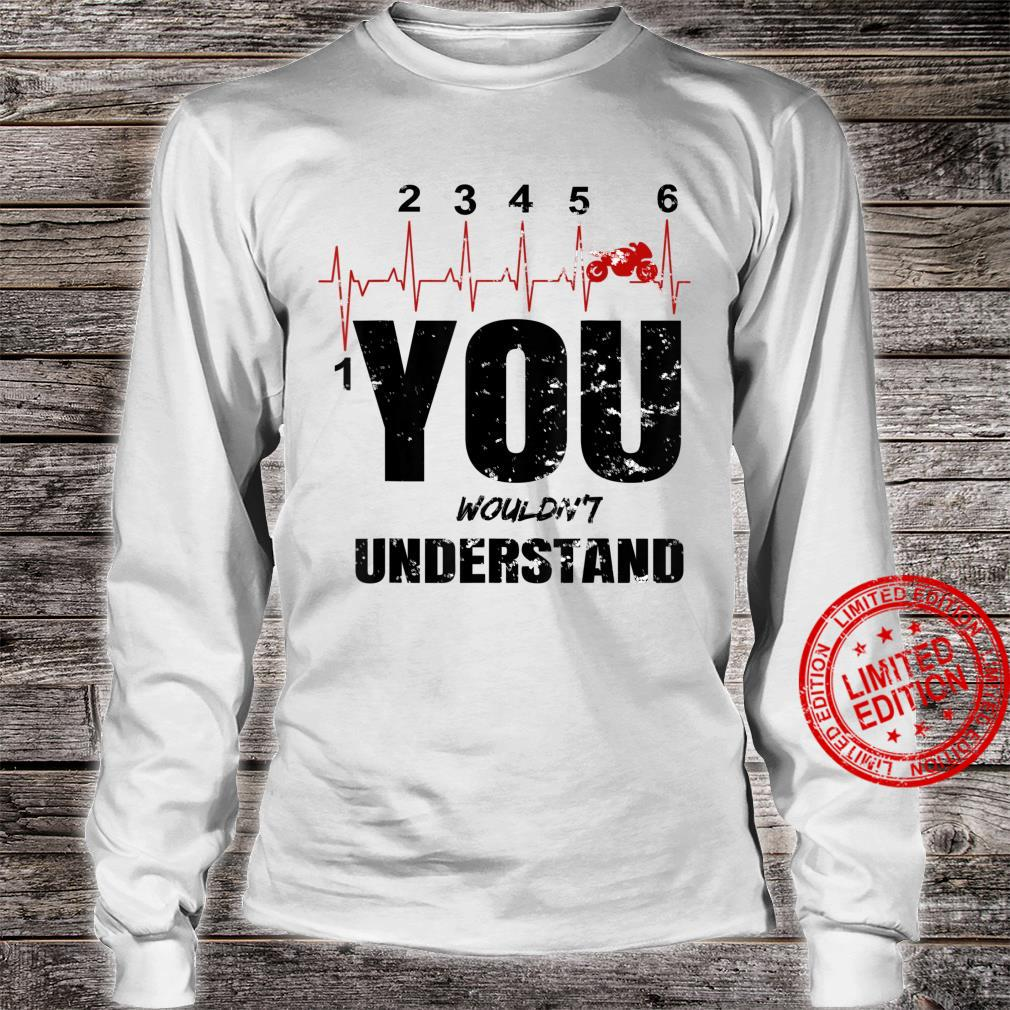 You wouldn't understand one up and five down bike gear shift Shirt long sleeved