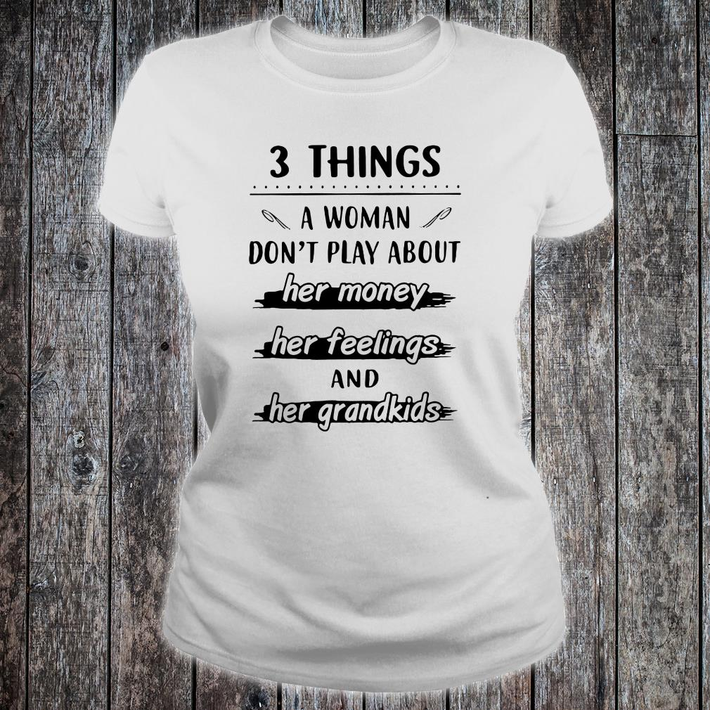 3 things a woman don't play about her money her feelings and her grandkids shirt ladies tee