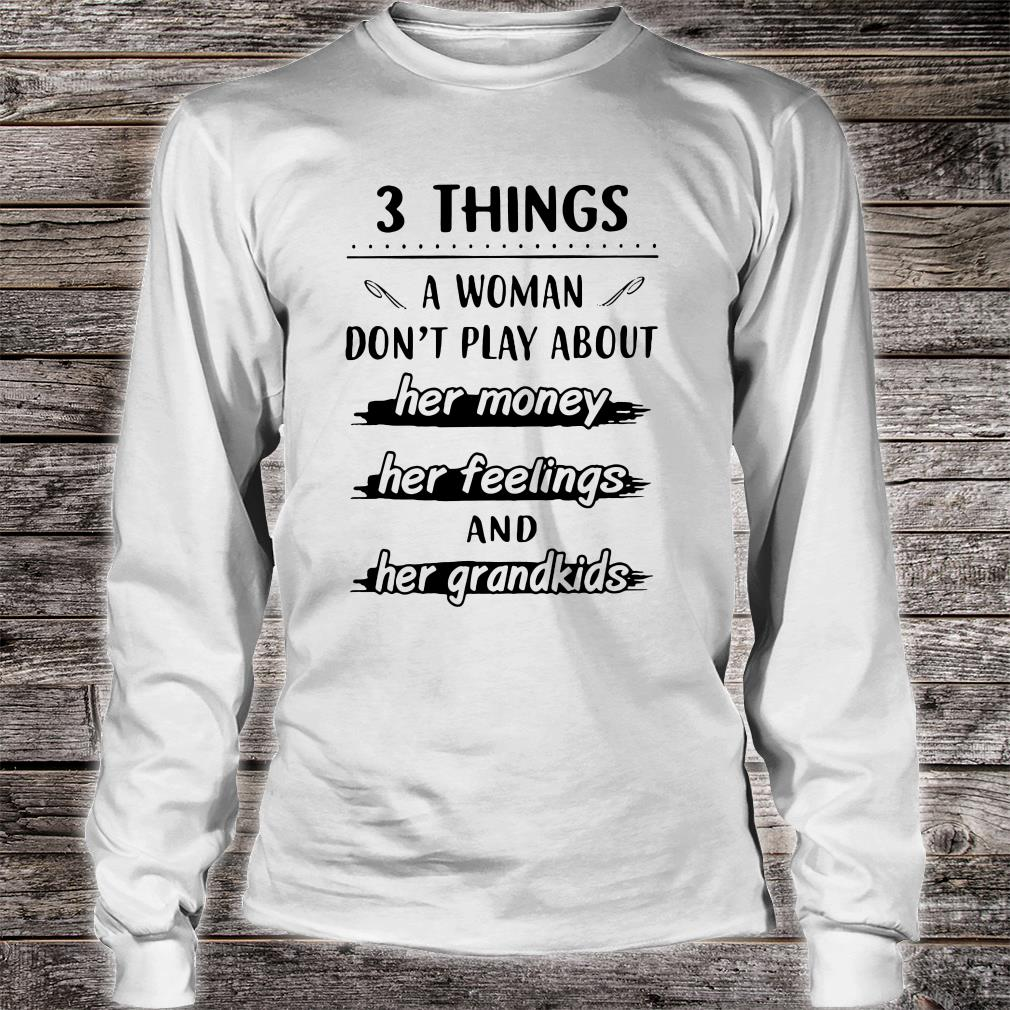 3 things a woman don't play about her money her feelings and her grandkids shirt long sleeved