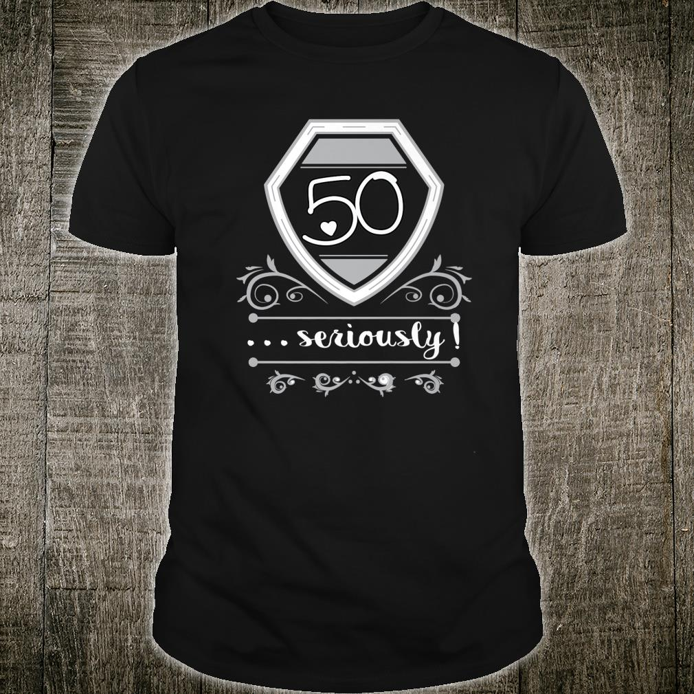 50 Years Old Seriously Fiftieth Bday Shirt