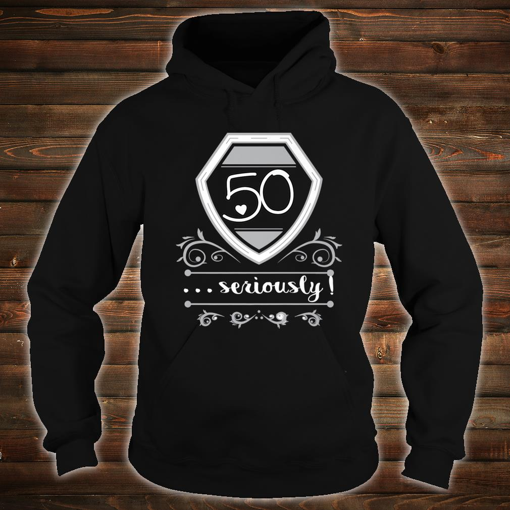50 Years Old Seriously Fiftieth Bday Shirt hoodie