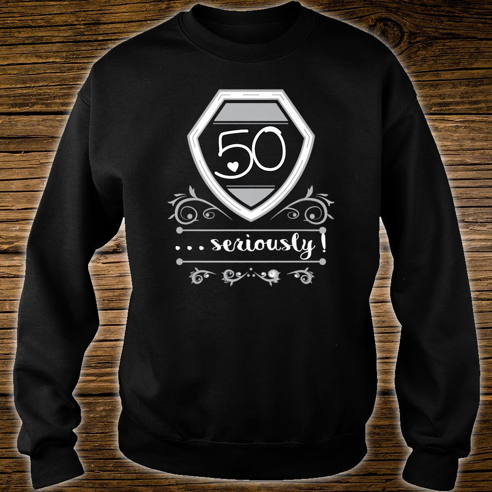 50 Years Old Seriously Fiftieth Bday Shirt sweater