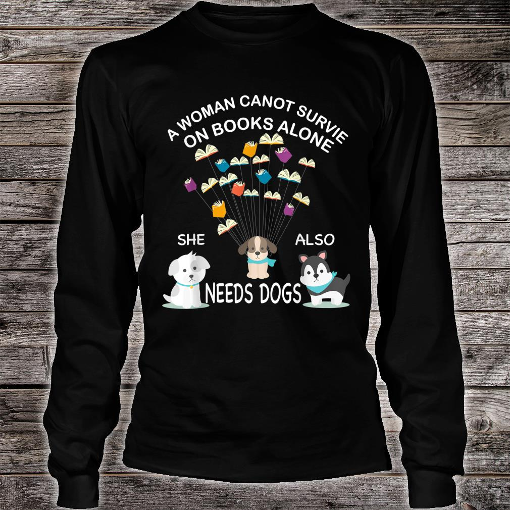 A Cannot Survive On Books Alone She Also Needs Dogs Shirt long sleeved