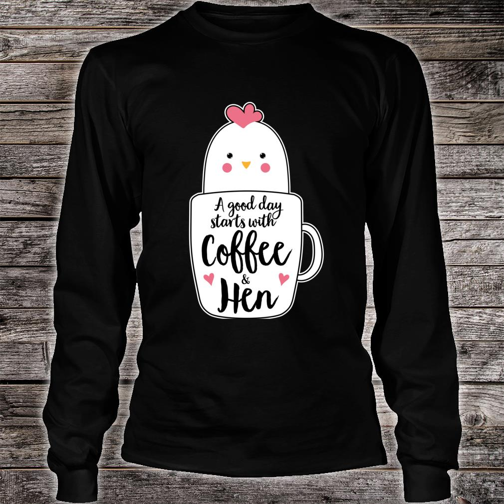 A Good Day Starts With Coffee & Hen Chicken Shirt long sleeved