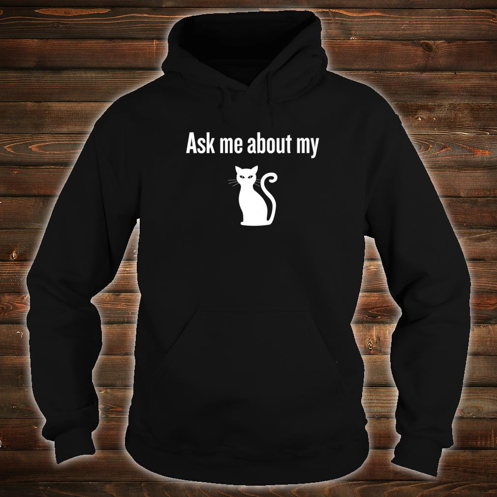 ASK ME ABOUT MY CAT Shirt hoodie