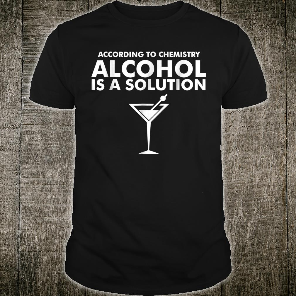 According to Chemistry Alcohol is a solution Shirt
