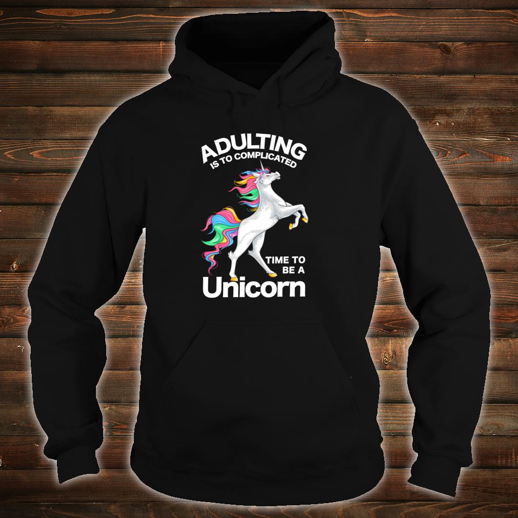 Adulting is too Complicated Time be a Unicorn Magical Shirt hoodie