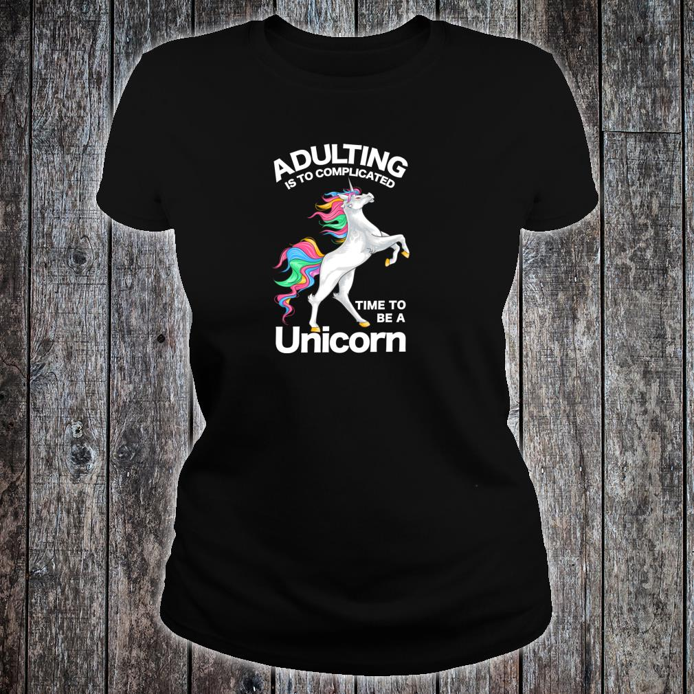 Adulting is too Complicated Time be a Unicorn Magical Shirt ladies tee