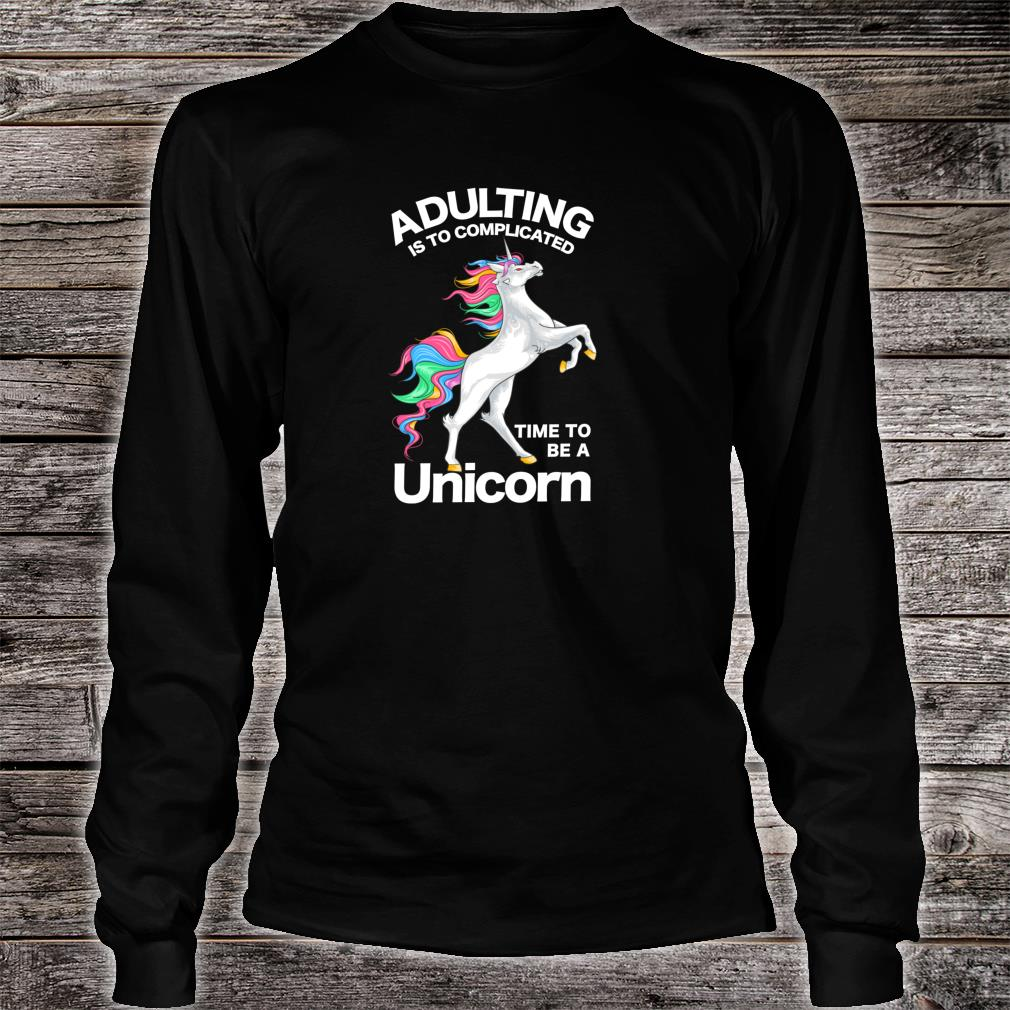 Adulting is too Complicated Time be a Unicorn Magical Shirt long sleeved