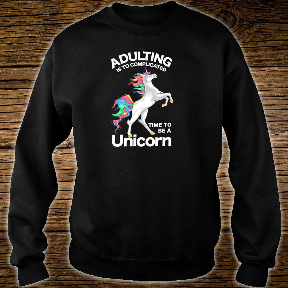 Adulting is too Complicated Time be a Unicorn Magical Shirt sweater