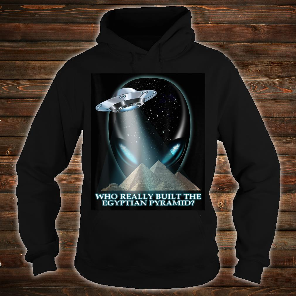 Alien UFO Who really built the Egyptian pyramids Shirt hoodie