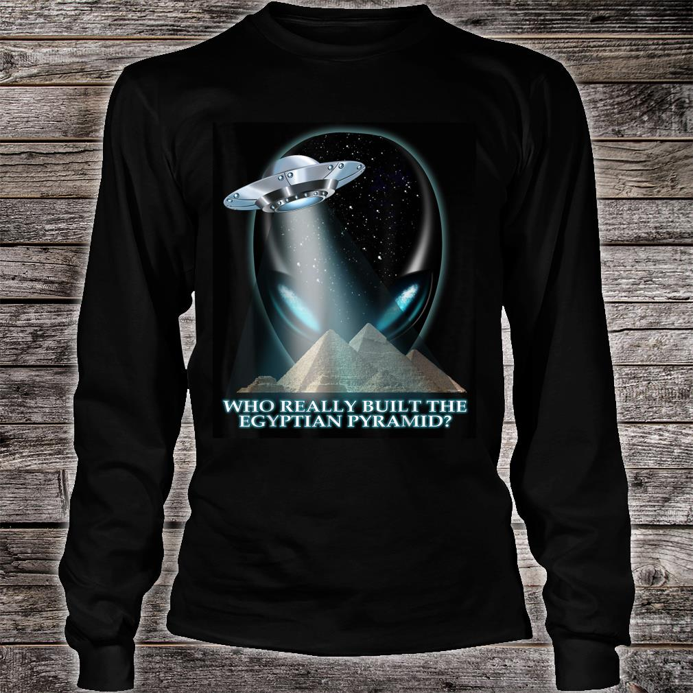 Alien UFO Who really built the Egyptian pyramids Shirt long sleeved
