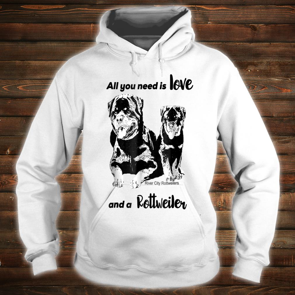 All You Need Is Love And A Rottweiler Shirt hoodie