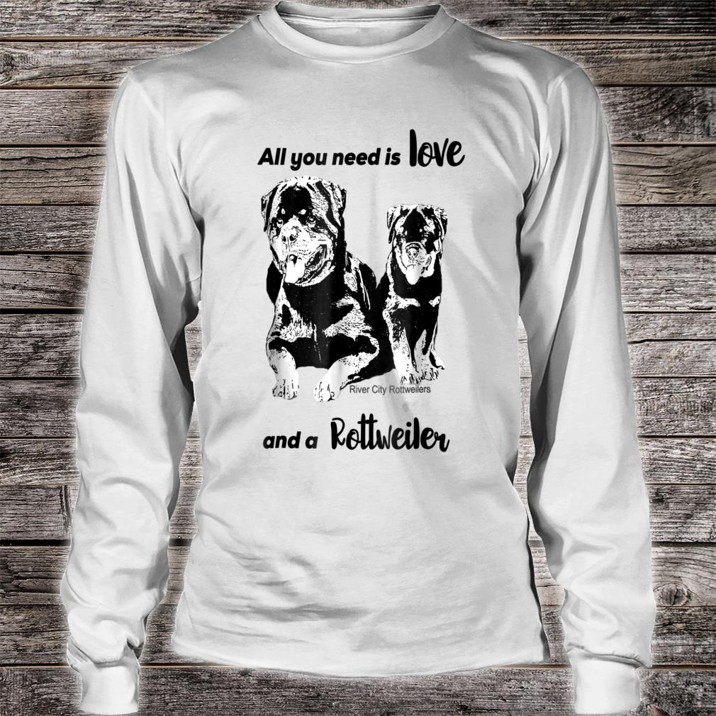 All You Need Is Love And A Rottweiler Shirt long sleeved