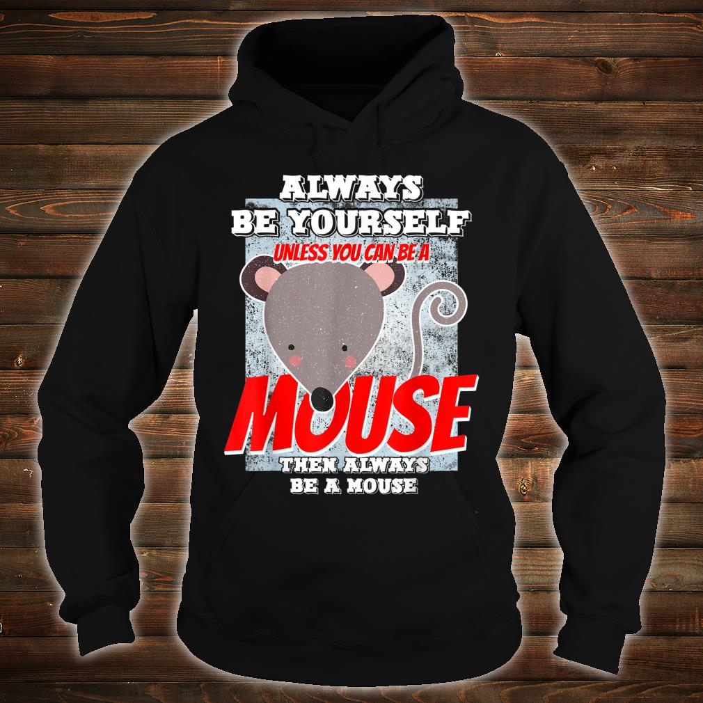 Always Be Yourself Unless You Can Be A Mouse Shirt hoodie