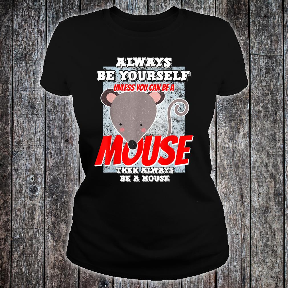 Always Be Yourself Unless You Can Be A Mouse Shirt ladies tee