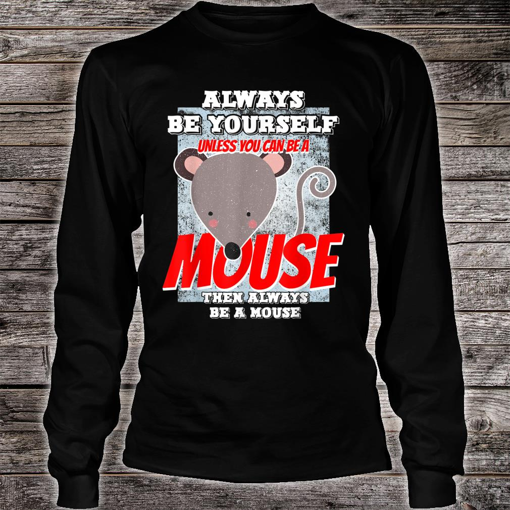 Always Be Yourself Unless You Can Be A Mouse Shirt long sleeved