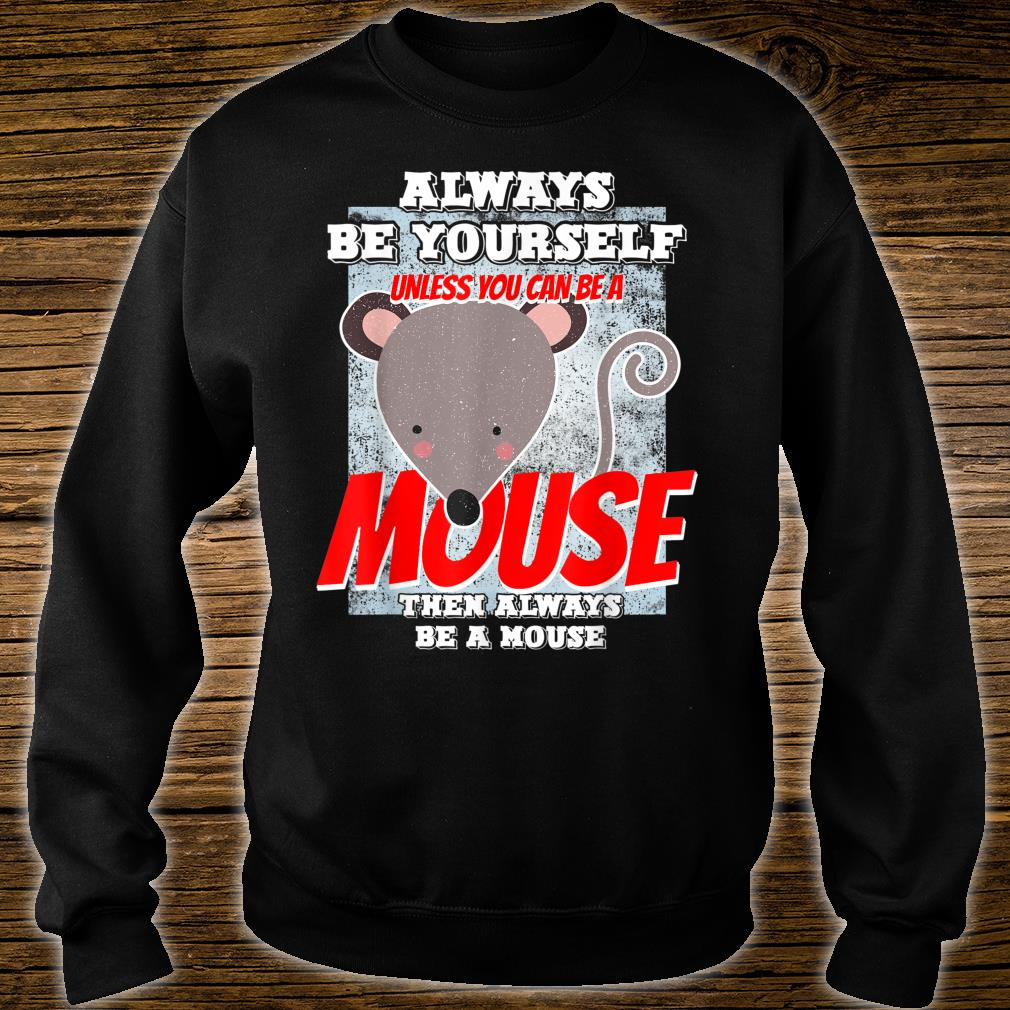 Always Be Yourself Unless You Can Be A Mouse Shirt sweater