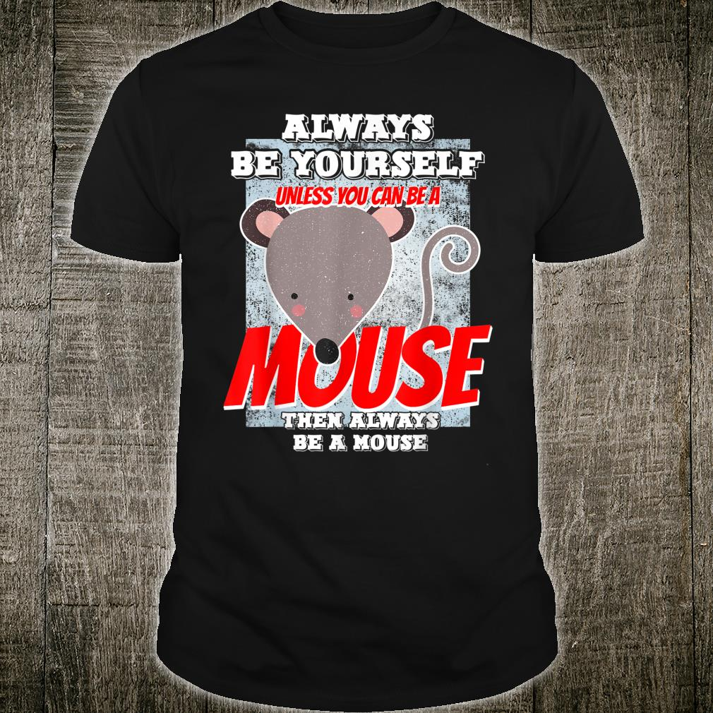 Always Be Yourself Unless You Can Be A Mouse Shirt