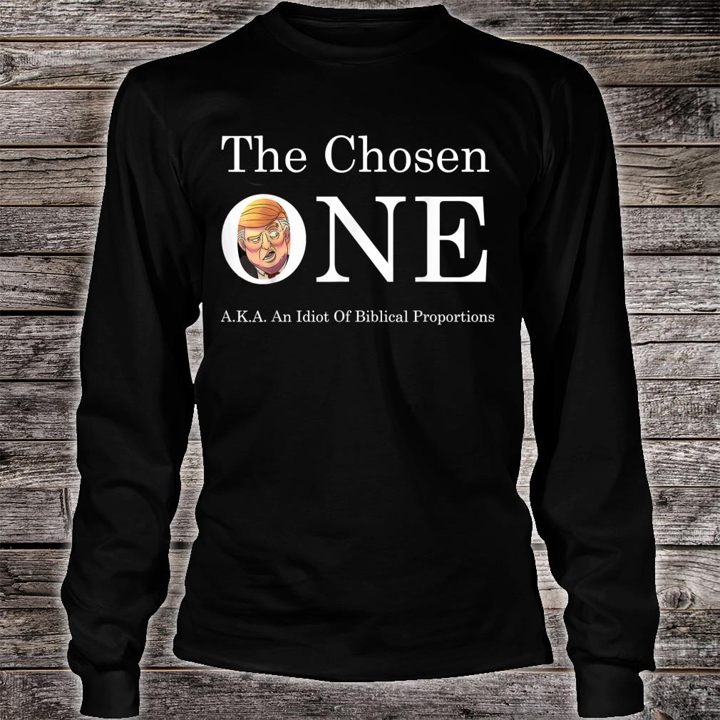 Anti-Trump The Chosen One. Idiot Of Biblical Proportions Shirt Long sleeved