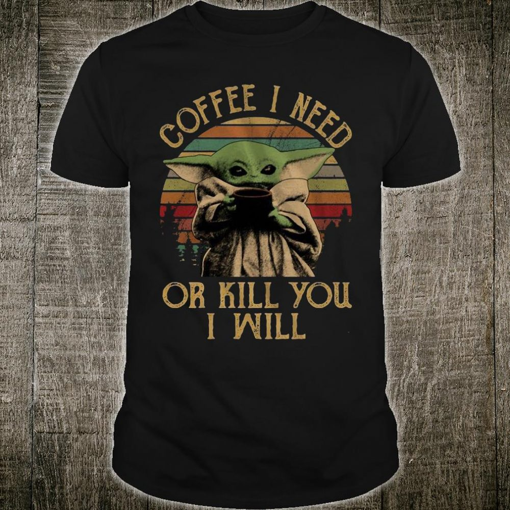 Baby Yoda coffee i need or kill you i will shirt