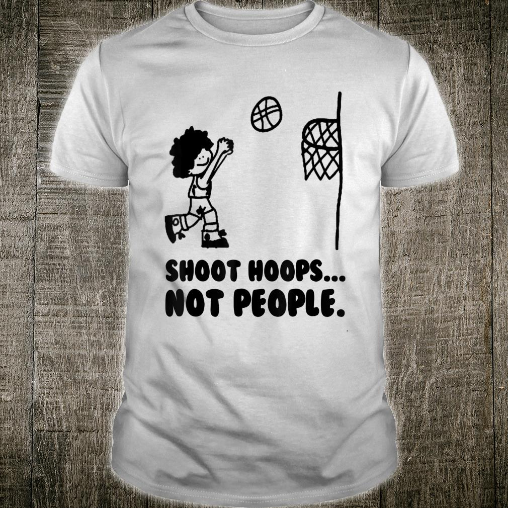 Basketball Shoot hoops not people Shirt