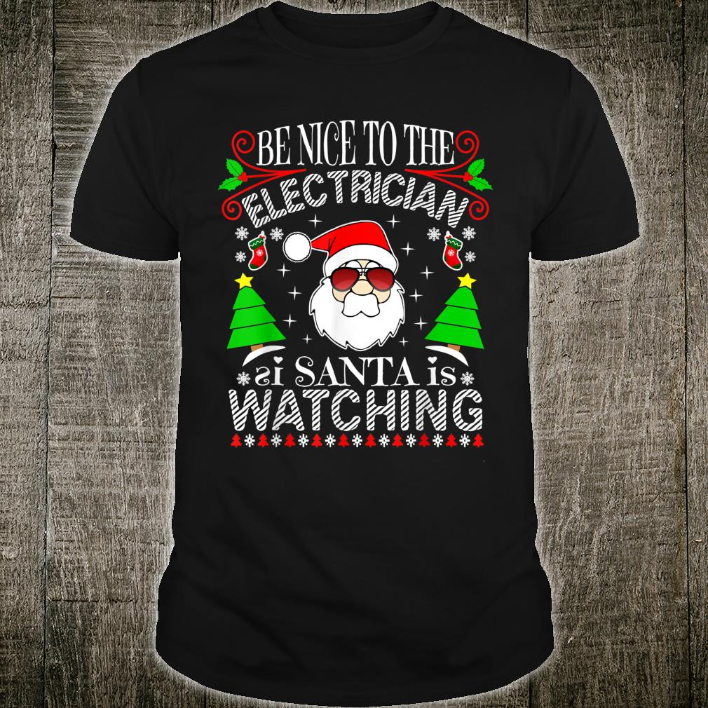 Be Nice To The Electrician Santa Is Watching Xmas Ugly Shirt