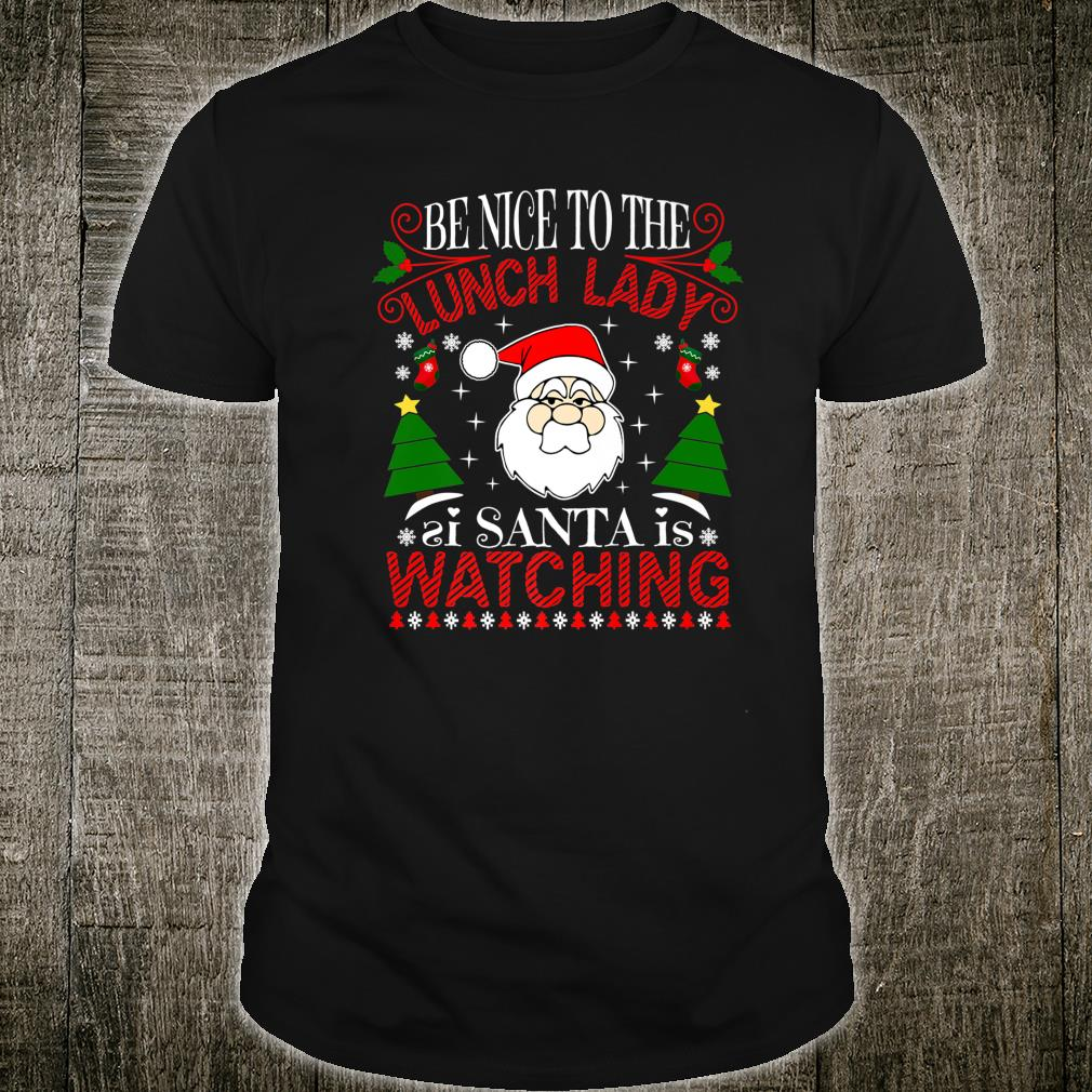 Be Nice To The Lunch Lady Santa Is Watching Xmas Ugly Shirt