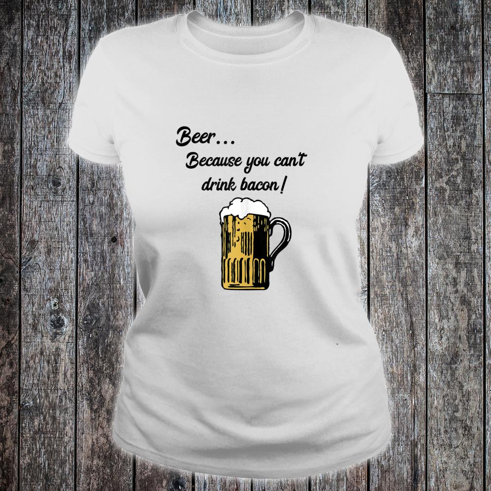 Beer... Because You Can't Drink Bacon Shirt ladies tee