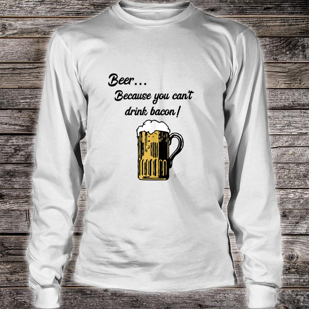 Beer... Because You Can't Drink Bacon Shirt long sleeved