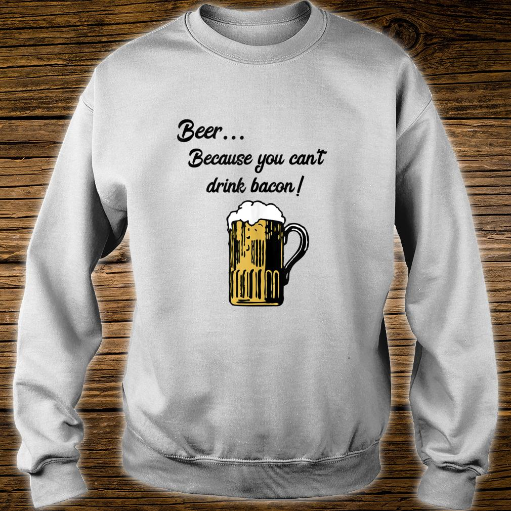 Beer... Because You Can't Drink Bacon Shirt sweater