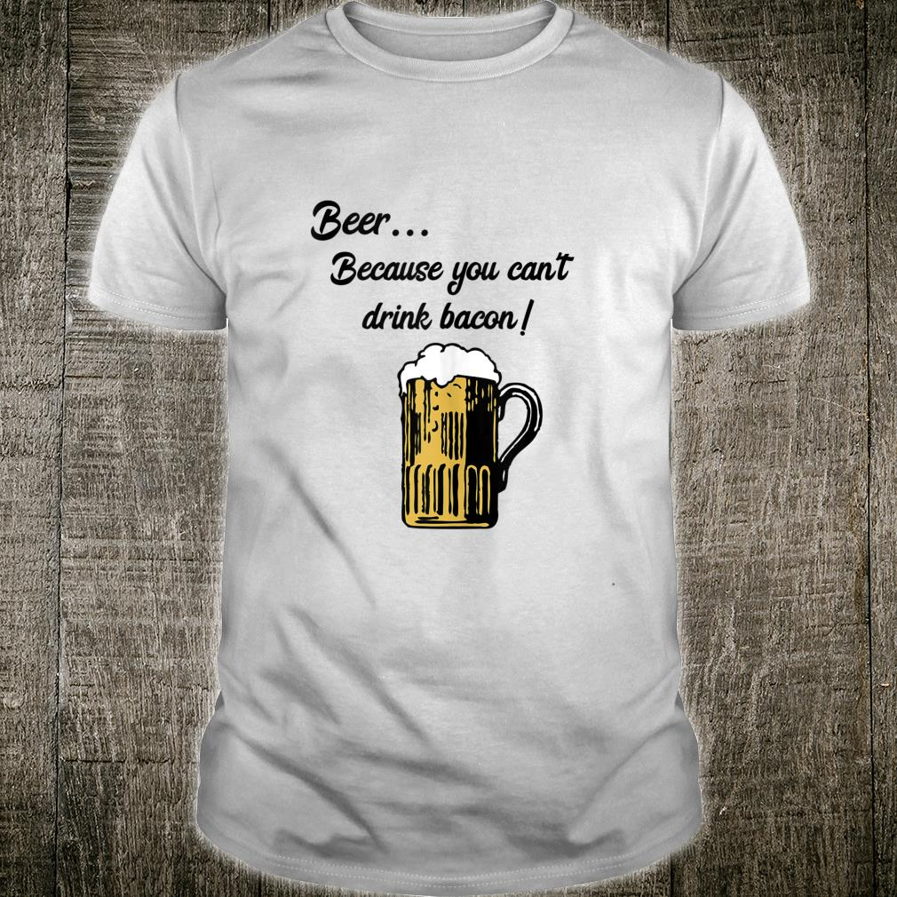 Beer... Because You Can't Drink Bacon Shirt