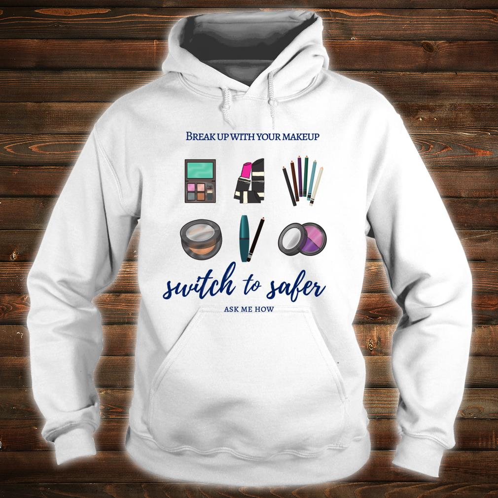 Break Up with Your Makeup Switch to Safer Shirt hoodie