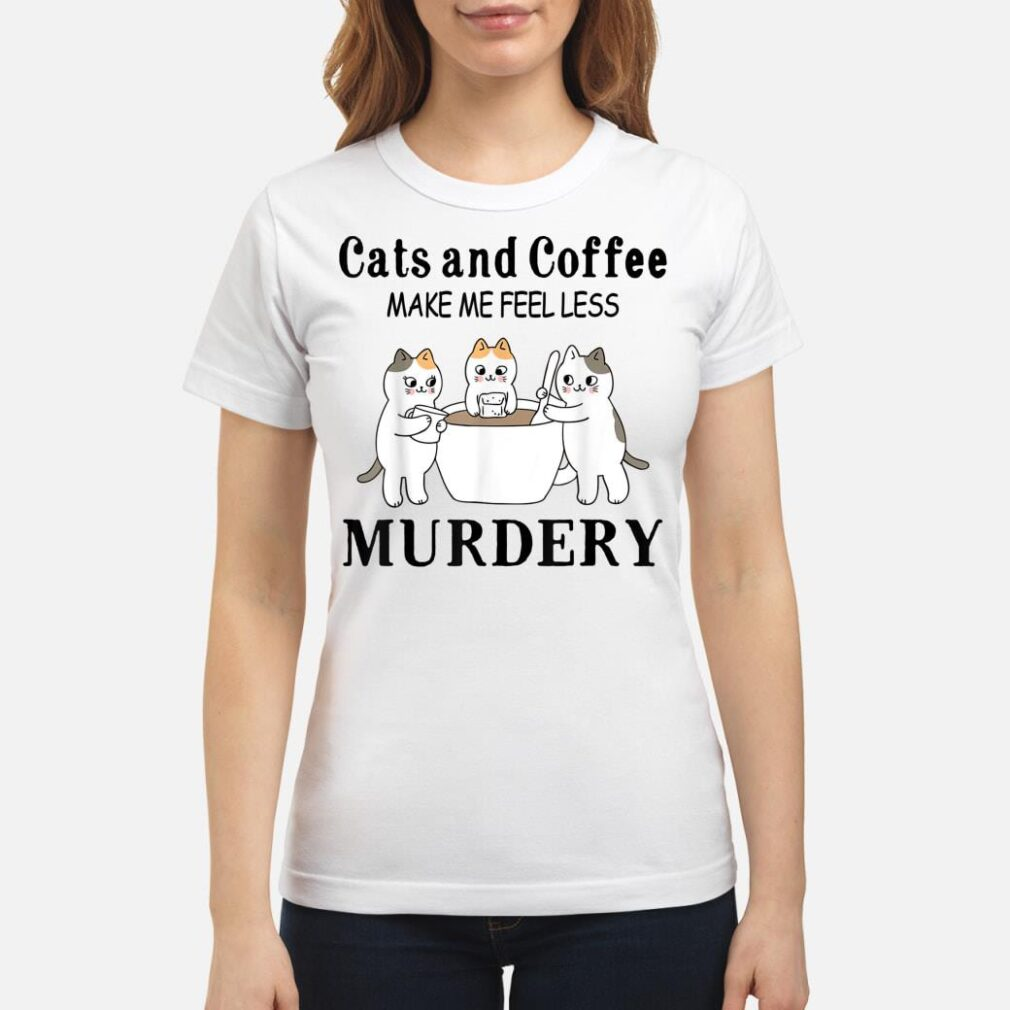 Cats And Coffee Make Me Feel Less Murdery Shirt ladies tee