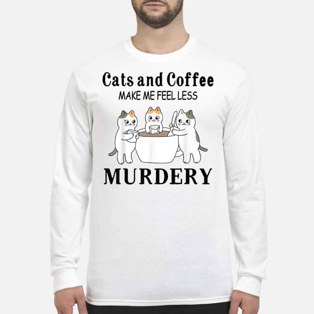 Cats And Coffee Make Me Feel Less Murdery Shirt long sleeved