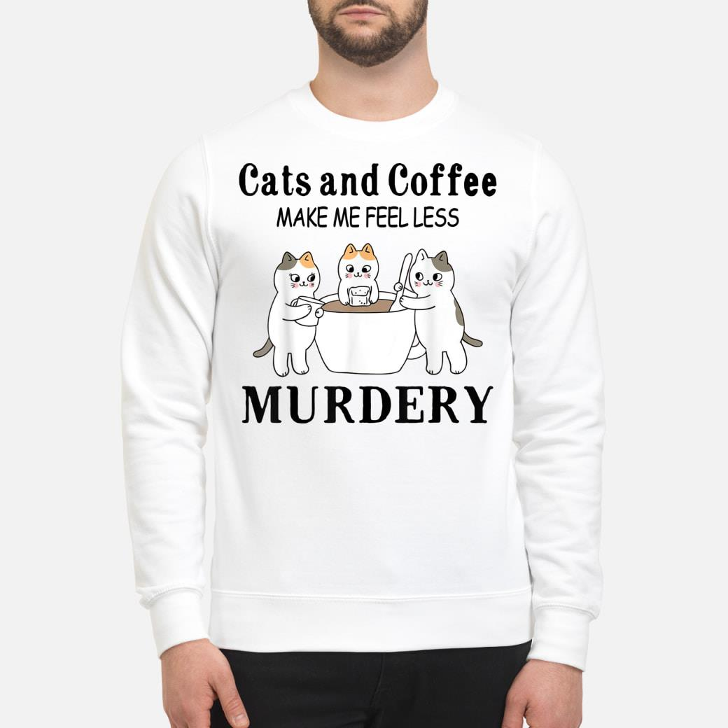 Cats And Coffee Make Me Feel Less Murdery Shirt sweater